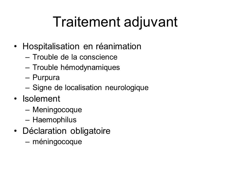 Traitement adjuvant Hospitalisation en réanimation –Trouble de la conscience –Trouble hémodynamiques –Purpura –Signe de localisation neurologique Isol