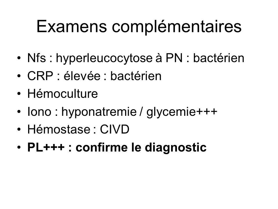 Examens complémentaires Nfs : hyperleucocytose à PN : bactérien CRP : élevée : bactérien Hémoculture Iono : hyponatremie / glycemie+++ Hémostase : CIV