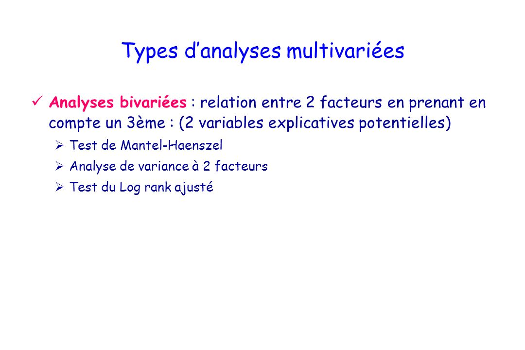 Types danalyses multivariées Analyses bivariées : relation entre 2 facteurs en prenant en compte un 3ème : (2 variables explicatives potentielles) Tes