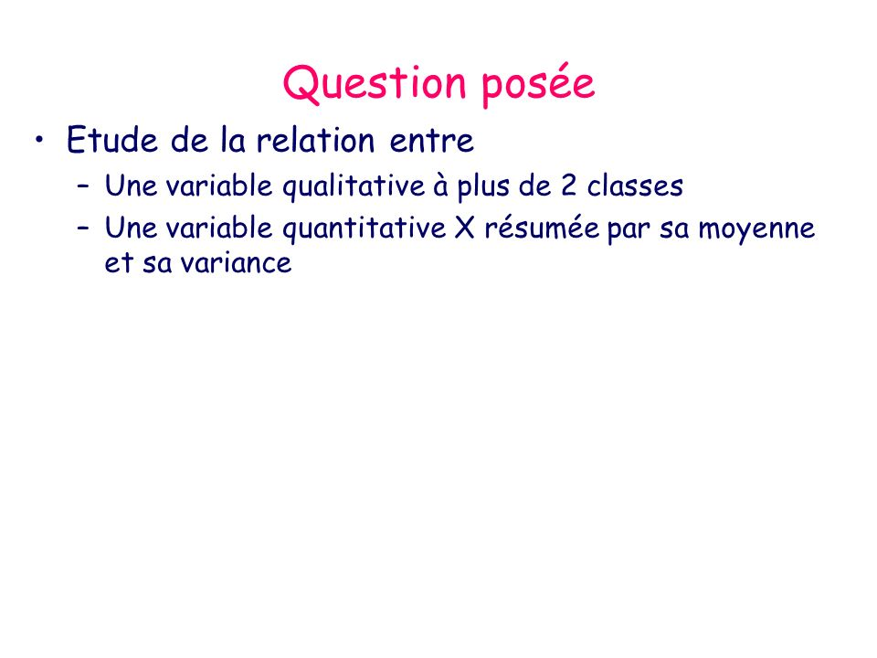 Question posée Etude de la relation entre –Une variable qualitative à plus de 2 classes –Une variable quantitative X résumée par sa moyenne et sa vari