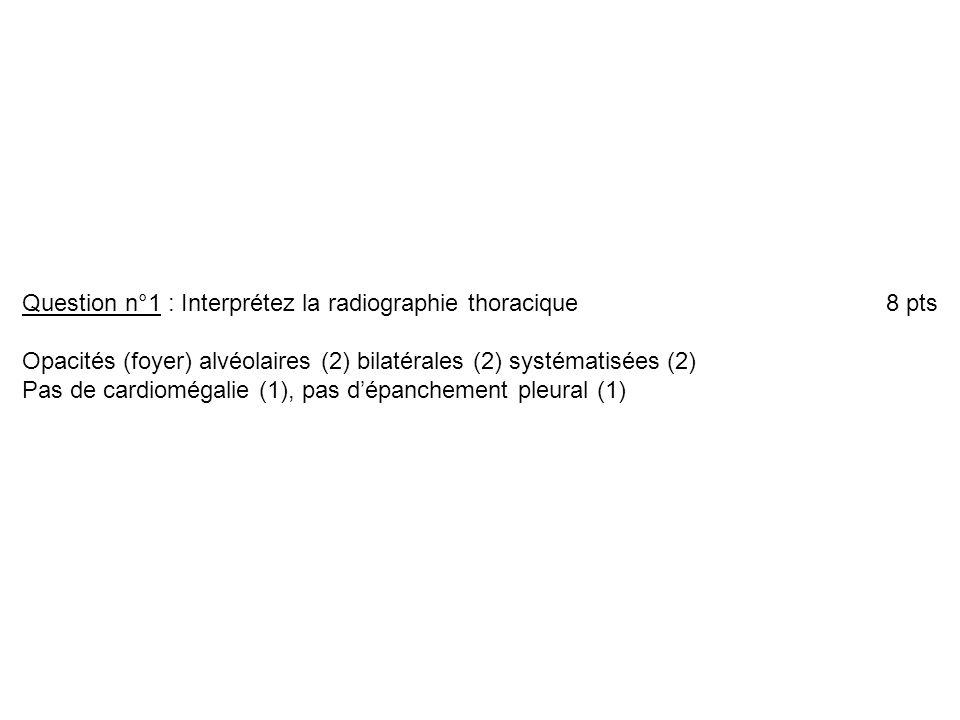 Opacités (foyer) alvéolaires (2) bilatérales (2) systématisées (2) Pas de cardiomégalie (1), pas dépanchement pleural (1)