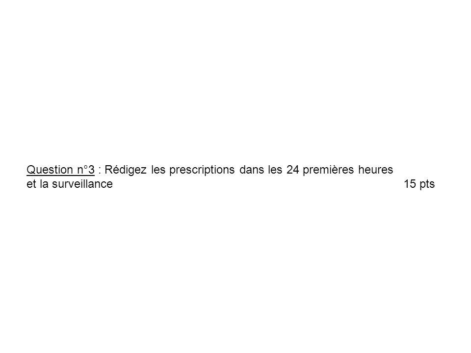 Question n°3 : Rédigez les prescriptions dans les 24 premières heures et la surveillance15 pts