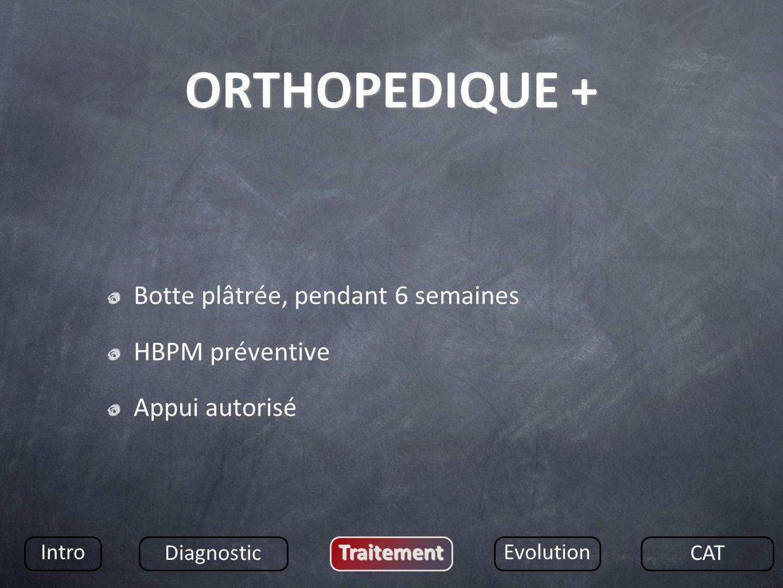ORTHOPEDIQUE + Botte plâtrée, pendant 6 semaines HBPM préventive Appui autorisé Intro Diagnostic TraitementEvolution CAT