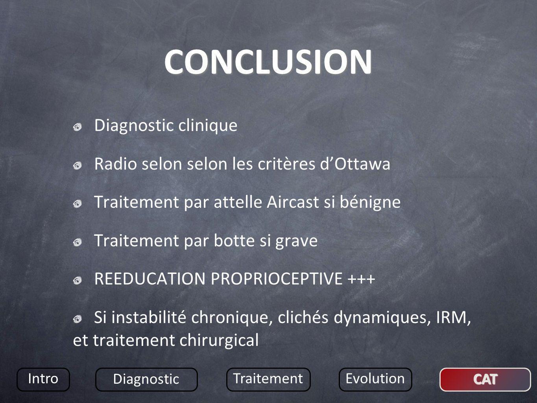 CONCLUSION Diagnostic clinique Radio selon selon les critères dOttawa Traitement par attelle Aircast si bénigne Traitement par botte si grave REEDUCAT