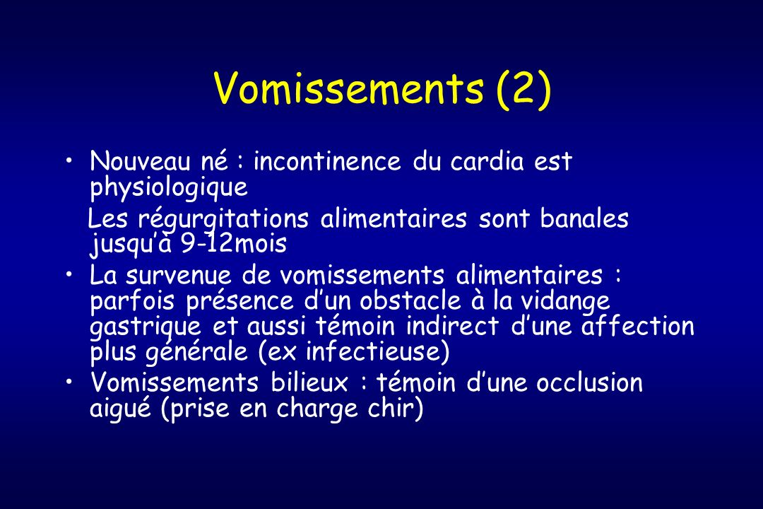 Vomissements (2) Nouveau né : incontinence du cardia est physiologique Les régurgitations alimentaires sont banales jusquà 9-12mois La survenue de vom