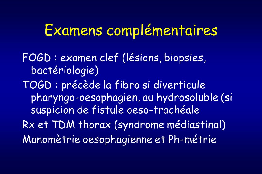 Examens complémentaires FOGD : examen clef (lésions, biopsies, bactériologie) TOGD : précède la fibro si diverticule pharyngo-oesophagien, au hydrosol