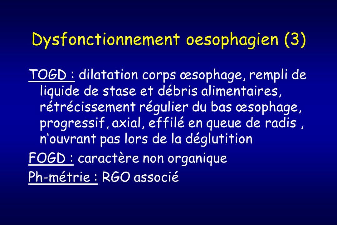 Dysfonctionnement oesophagien (3) TOGD : dilatation corps œsophage, rempli de liquide de stase et débris alimentaires, rétrécissement régulier du bas
