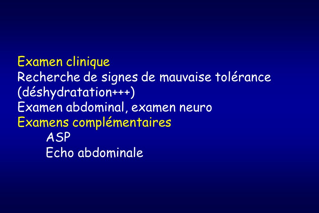 Examen clinique Recherche de signes de mauvaise tolérance (déshydratation+++) Examen abdominal, examen neuro Examens complémentaires ASP Echo abdomina