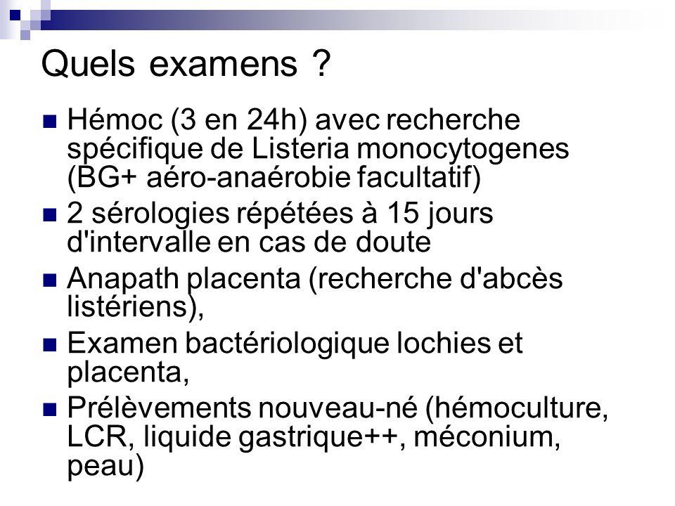 Quels examens ? Hémoc (3 en 24h) avec recherche spécifique de Listeria monocytogenes (BG+ aéro-anaérobie facultatif) 2 sérologies répétées à 15 jours