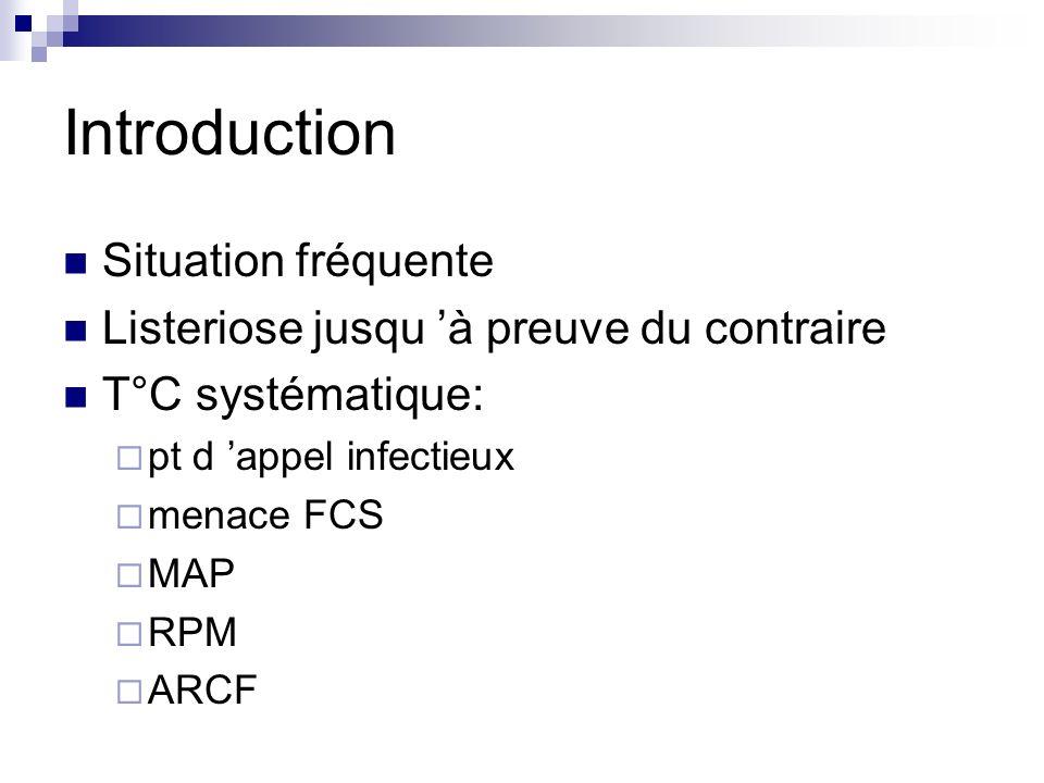 Introduction Situation fréquente Listeriose jusqu à preuve du contraire T°C systématique: pt d appel infectieux menace FCS MAP RPM ARCF