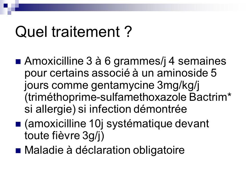 Quel traitement ? Amoxicilline 3 à 6 grammes/j 4 semaines pour certains associé à un aminoside 5 jours comme gentamycine 3mg/kg/j (triméthoprime-sulfa