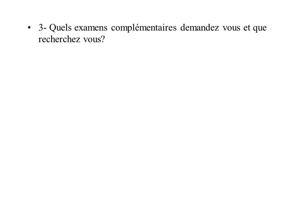 3- Quels examens complémentaires demandez vous et que recherchez vous?
