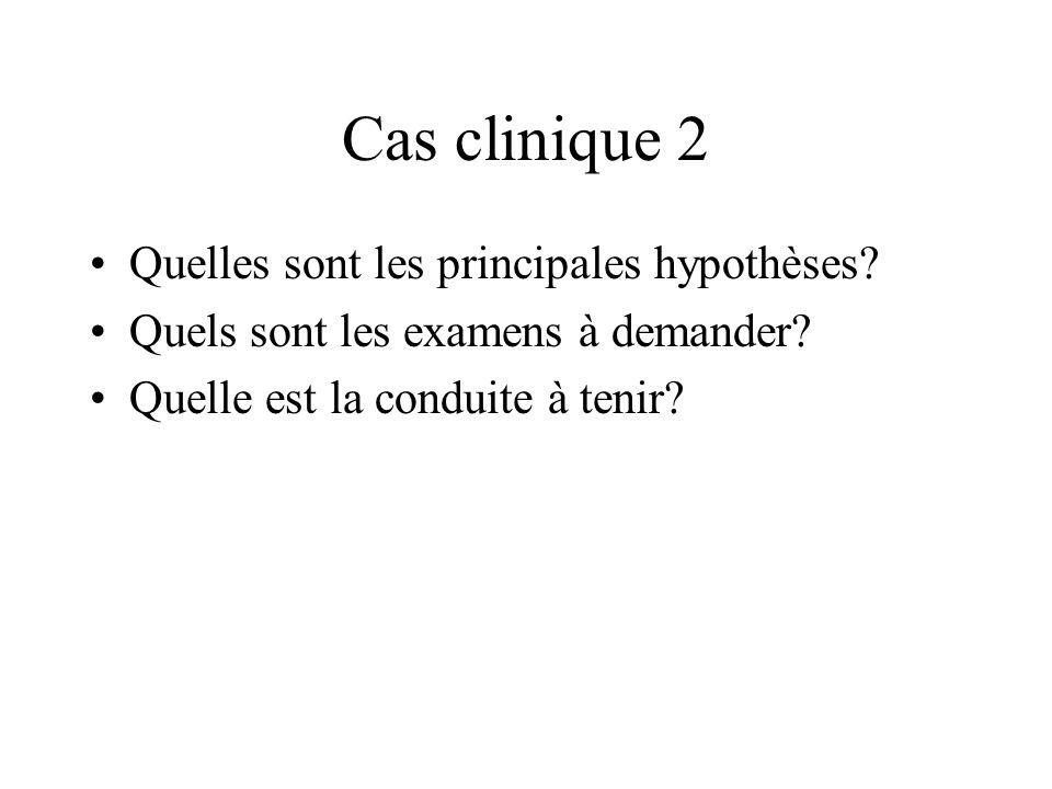 Cas clinique 2 Quelles sont les principales hypothèses? Quels sont les examens à demander? Quelle est la conduite à tenir?