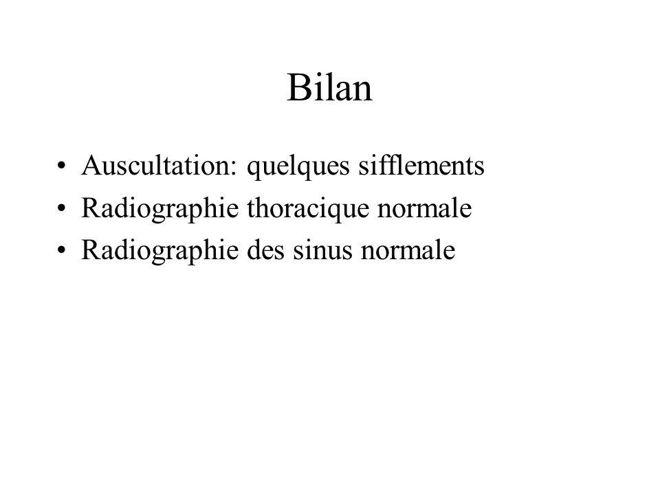 Bilan Auscultation: quelques sifflements Radiographie thoracique normale Radiographie des sinus normale