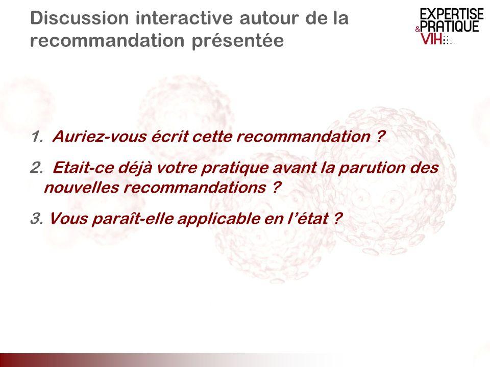 Discussion interactive autour de la recommandation présentée 1. Auriez-vous écrit cette recommandation ? 2. Etait-ce déjà votre pratique avant la paru