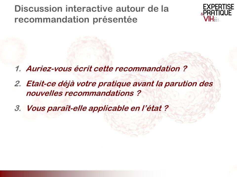 Discussion interactive autour de la recommandation présentée 1.Auriez-vous écrit cette recommandation ? 2.Etait-ce déjà votre pratique avant la paruti