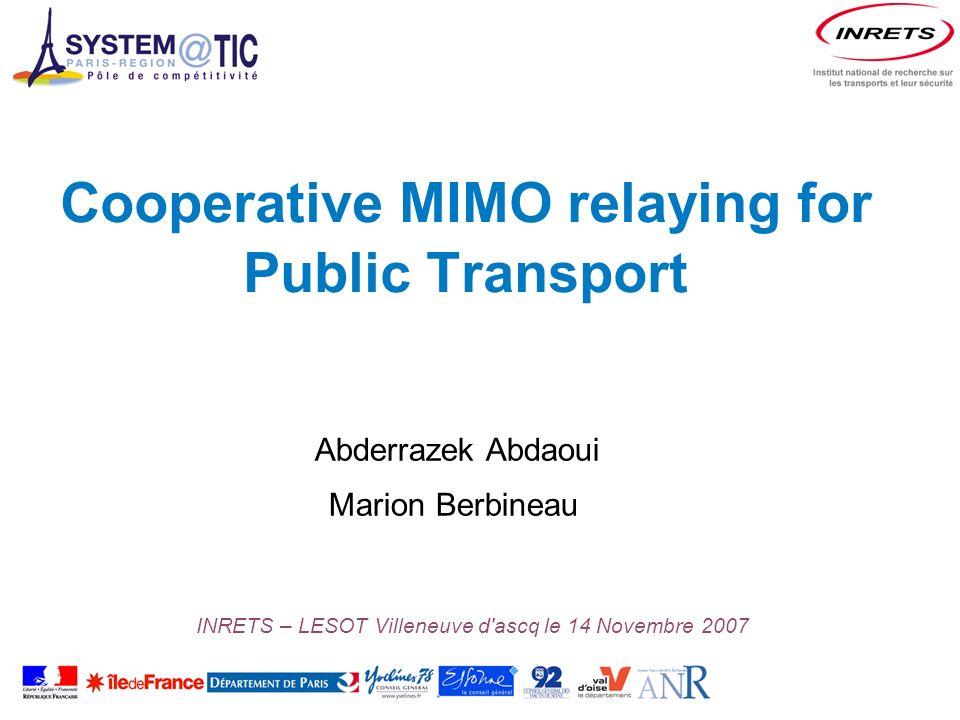 Cooperative MIMO relaying for Public Transport Abderrazek Abdaoui Marion Berbineau INRETS – LESOT Villeneuve d ascq le 14 Novembre 2007