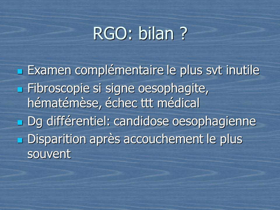 RGO: bilan ? Examen complémentaire le plus svt inutile Examen complémentaire le plus svt inutile Fibroscopie si signe oesophagite, hématémèse, échec t