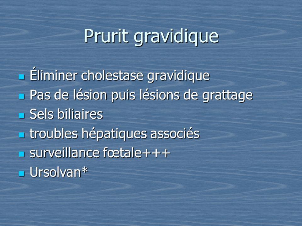 Prurit gravidique Éliminer cholestase gravidique Éliminer cholestase gravidique Pas de lésion puis lésions de grattage Pas de lésion puis lésions de g