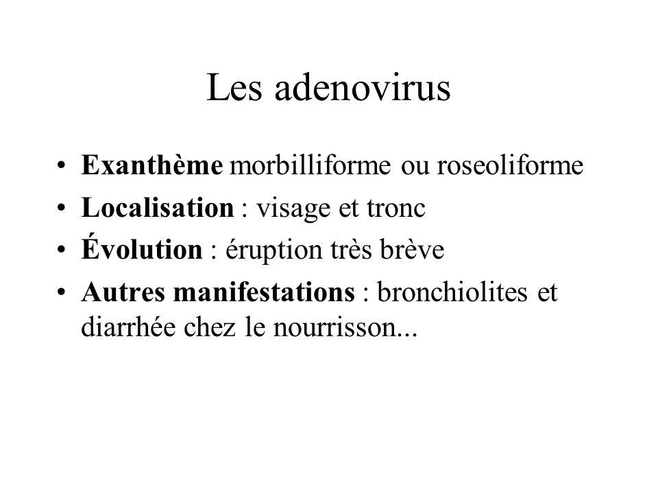 Les adenovirus Exanthème morbilliforme ou roseoliforme Localisation : visage et tronc Évolution : éruption très brève Autres manifestations : bronchio