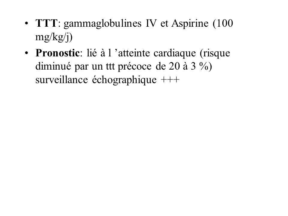 TTT: gammaglobulines IV et Aspirine (100 mg/kg/j) Pronostic: lié à l atteinte cardiaque (risque diminué par un ttt précoce de 20 à 3 %) surveillance é