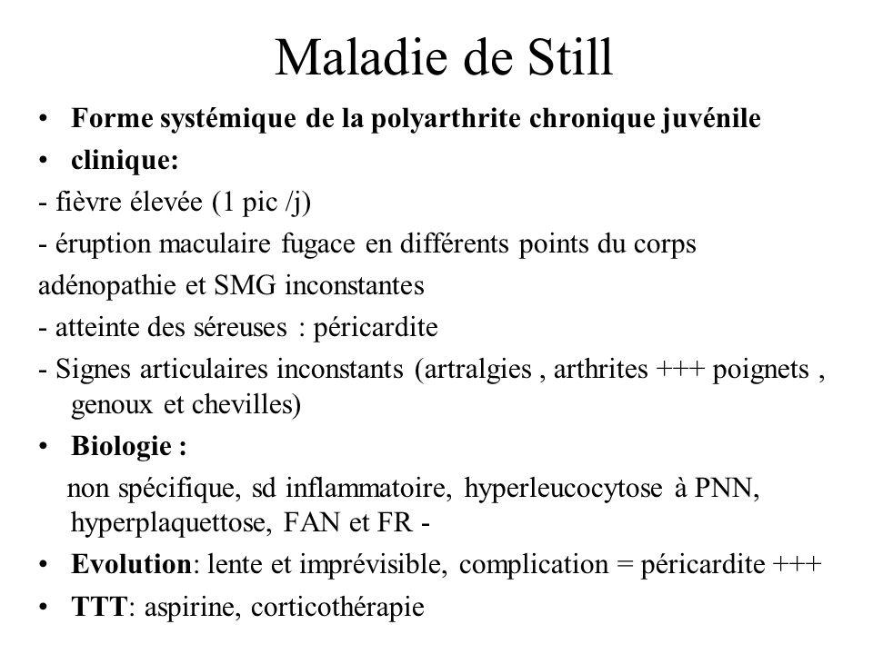 Maladie de Still Forme systémique de la polyarthrite chronique juvénile clinique: - fièvre élevée (1 pic /j) - éruption maculaire fugace en différents