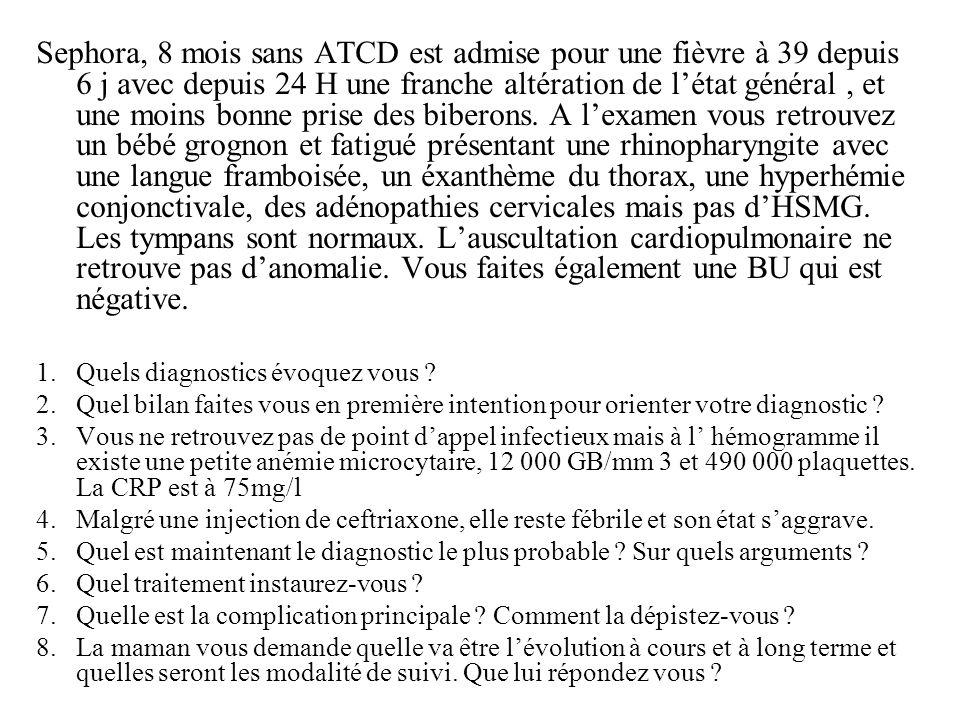 Sephora, 8 mois sans ATCD est admise pour une fièvre à 39 depuis 6 j avec depuis 24 H une franche altération de létat général, et une moins bonne pris