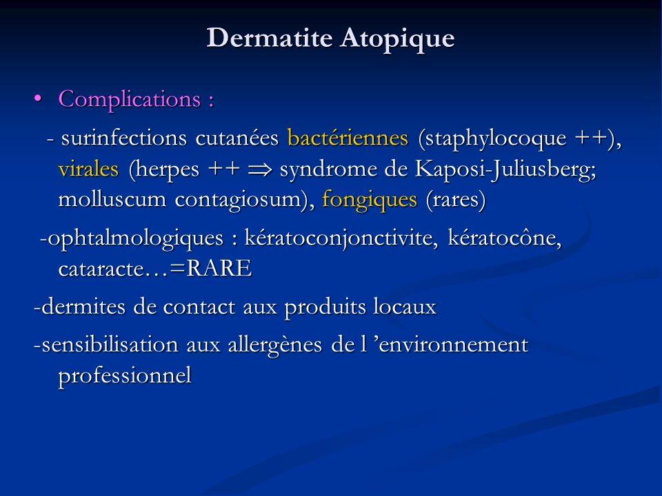 Dermatite Atopique Complications : Complications : - surinfections cutanées bactériennes (staphylocoque ++), virales (herpes ++ syndrome de Kaposi-Juliusberg; molluscum contagiosum), fongiques (rares) - surinfections cutanées bactériennes (staphylocoque ++), virales (herpes ++ syndrome de Kaposi-Juliusberg; molluscum contagiosum), fongiques (rares) -ophtalmologiques : kératoconjonctivite, kératocône, cataracte…=RARE -ophtalmologiques : kératoconjonctivite, kératocône, cataracte…=RARE -dermites de contact aux produits locaux -sensibilisation aux allergènes de l environnement professionnel