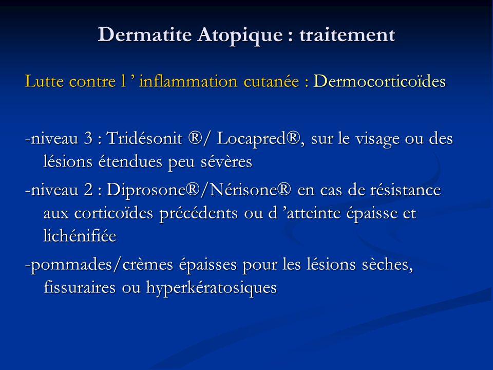 Dermatite Atopique : traitement Lutte contre l inflammation cutanée : Dermocorticoïdes -niveau 3 : Tridésonit ®/ Locapred®, sur le visage ou des lésions étendues peu sévères -niveau 2 : Diprosone®/Nérisone® en cas de résistance aux corticoïdes précédents ou d atteinte épaisse et lichénifiée -pommades/crèmes épaisses pour les lésions sèches, fissuraires ou hyperkératosiques