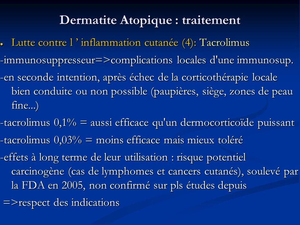 Dermatite Atopique : traitement Lutte contre l inflammation cutanée (4): Tacrolimus Lutte contre l inflammation cutanée (4): Tacrolimus -immunosuppresseur=>complications locales d une immunosup.