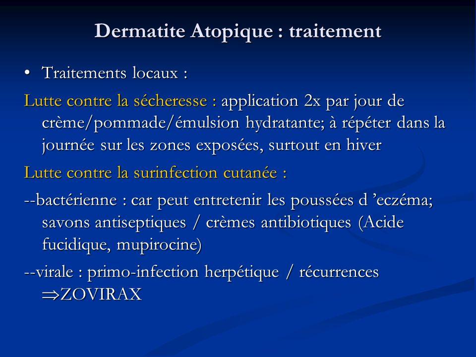 Dermatite Atopique : traitement Traitements locaux : Traitements locaux : Lutte contre la sécheresse : application 2x par jour de crème/pommade/émulsion hydratante; à répéter dans la journée sur les zones exposées, surtout en hiver Lutte contre la surinfection cutanée : --bactérienne : car peut entretenir les poussées d eczéma; savons antiseptiques / crèmes antibiotiques (Acide fucidique, mupirocine) --virale : primo-infection herpétique / récurrences ZOVIRAX