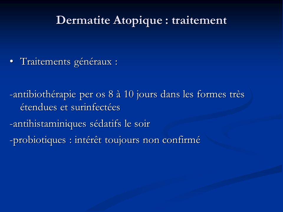 Dermatite Atopique : traitement Traitements généraux : Traitements généraux : -antibiothérapie per os 8 à 10 jours dans les formes très étendues et surinfectées -antihistaminiques sédatifs le soir -probiotiques : intérêt toujours non confirmé