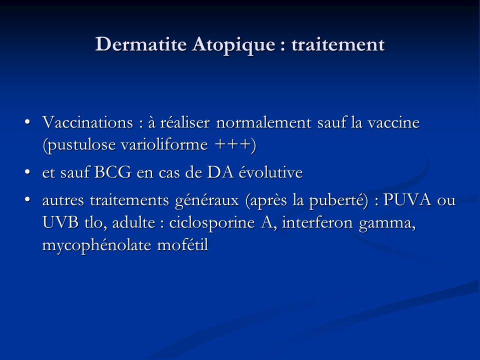 Dermatite Atopique : traitement Vaccinations : à réaliser normalement sauf la vaccine (pustulose varioliforme +++) Vaccinations : à réaliser normalement sauf la vaccine (pustulose varioliforme +++) et sauf BCG en cas de DA évolutive et sauf BCG en cas de DA évolutive autres traitements généraux (après la puberté) : PUVA ou UVB tlo, adulte : ciclosporine A, interferon gamma, mycophénolate mofétil autres traitements généraux (après la puberté) : PUVA ou UVB tlo, adulte : ciclosporine A, interferon gamma, mycophénolate mofétil