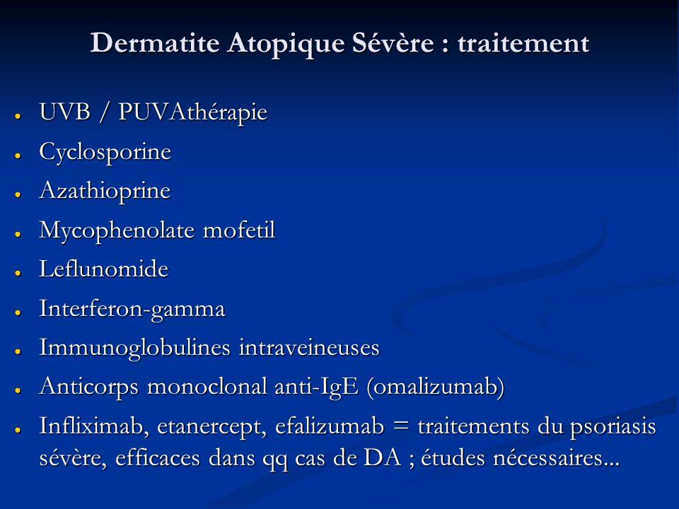 Dermatite Atopique Sévère : traitement UVB / PUVAthérapie UVB / PUVAthérapie Cyclosporine Cyclosporine Azathioprine Azathioprine Mycophenolate mofetil Mycophenolate mofetil Leflunomide Leflunomide Interferon-gamma Interferon-gamma Immunoglobulines intraveineuses Immunoglobulines intraveineuses Anticorps monoclonal anti-IgE (omalizumab) Anticorps monoclonal anti-IgE (omalizumab) Infliximab, etanercept, efalizumab = traitements du psoriasis sévère, efficaces dans qq cas de DA ; études nécessaires...