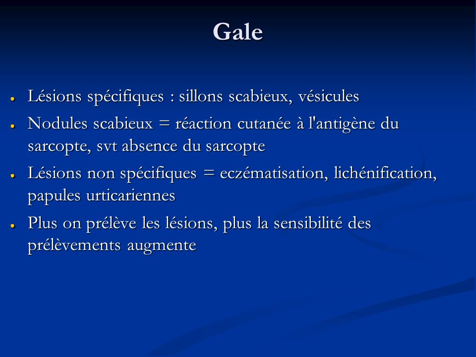Gale Lésions spécifiques : sillons scabieux, vésicules Lésions spécifiques : sillons scabieux, vésicules Nodules scabieux = réaction cutanée à l antigène du sarcopte, svt absence du sarcopte Nodules scabieux = réaction cutanée à l antigène du sarcopte, svt absence du sarcopte Lésions non spécifiques = eczématisation, lichénification, papules urticariennes Lésions non spécifiques = eczématisation, lichénification, papules urticariennes Plus on prélève les lésions, plus la sensibilité des prélèvements augmente Plus on prélève les lésions, plus la sensibilité des prélèvements augmente