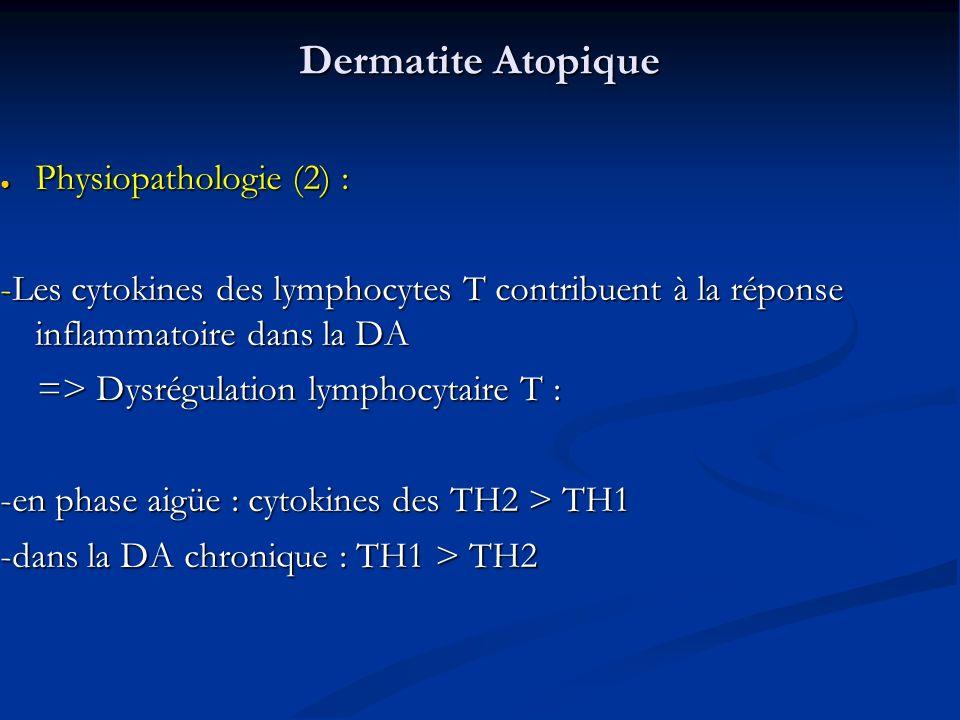 Dermatite Atopique Physiopathologie (2) : Physiopathologie (2) : -Les cytokines des lymphocytes T contribuent à la réponse inflammatoire dans la DA => Dysrégulation lymphocytaire T : => Dysrégulation lymphocytaire T : -en phase aigüe : cytokines des TH2 > TH1 -dans la DA chronique : TH1 > TH2