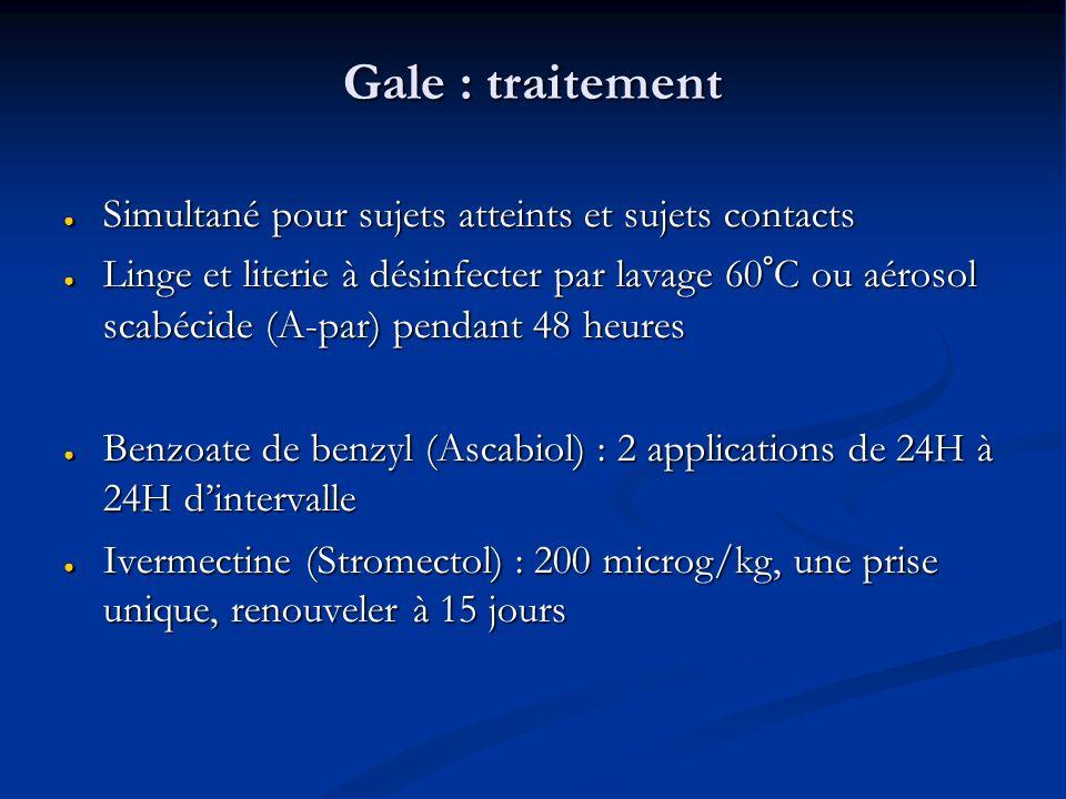 Gale : traitement Simultané pour sujets atteints et sujets contacts Simultané pour sujets atteints et sujets contacts Linge et literie à désinfecter par lavage 60°C ou aérosol scabécide (A-par) pendant 48 heures Linge et literie à désinfecter par lavage 60°C ou aérosol scabécide (A-par) pendant 48 heures Benzoate de benzyl (Ascabiol) : 2 applications de 24H à 24H dintervalle Benzoate de benzyl (Ascabiol) : 2 applications de 24H à 24H dintervalle Ivermectine (Stromectol) : 200 microg/kg, une prise unique, renouveler à 15 jours Ivermectine (Stromectol) : 200 microg/kg, une prise unique, renouveler à 15 jours