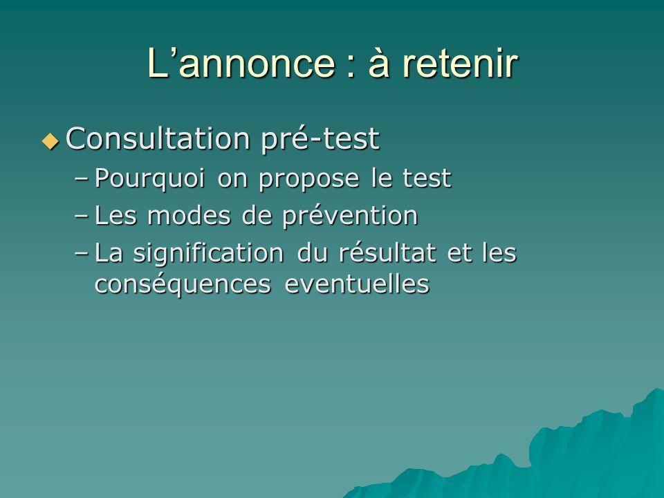 Lannonce : à retenir Consultation pré-test Consultation pré-test –Pourquoi on propose le test –Les modes de prévention –La signification du résultat e