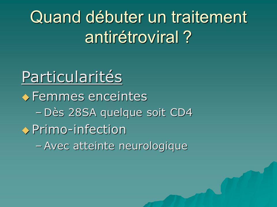 Quand débuter un traitement antirétroviral ? Particularités Femmes enceintes Femmes enceintes –Dès 28SA quelque soit CD4 Primo-infection Primo-infecti