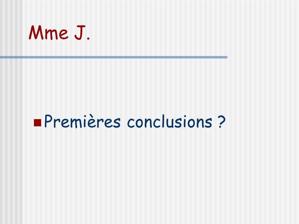 Mme J. Premières conclusions ?