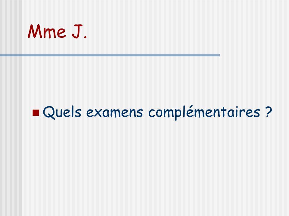 Mme J. Quels examens complémentaires ?
