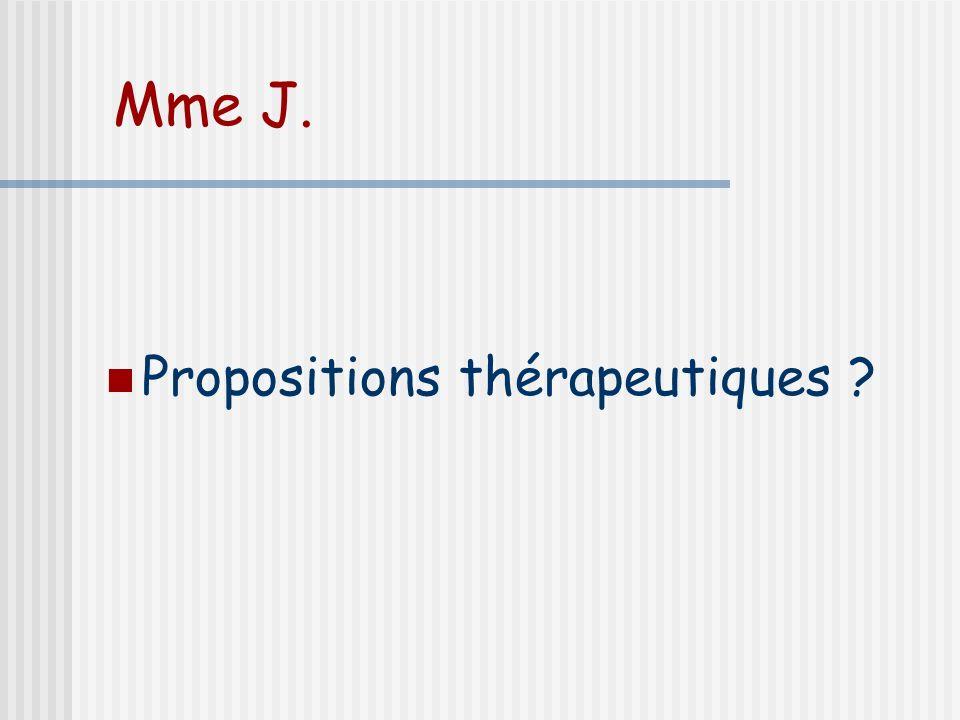 Mme J. Propositions thérapeutiques ?