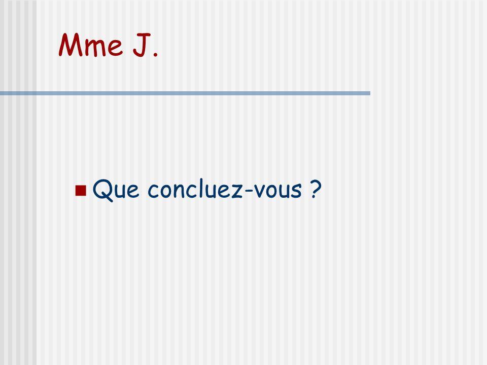 Mme J. Que concluez-vous ?