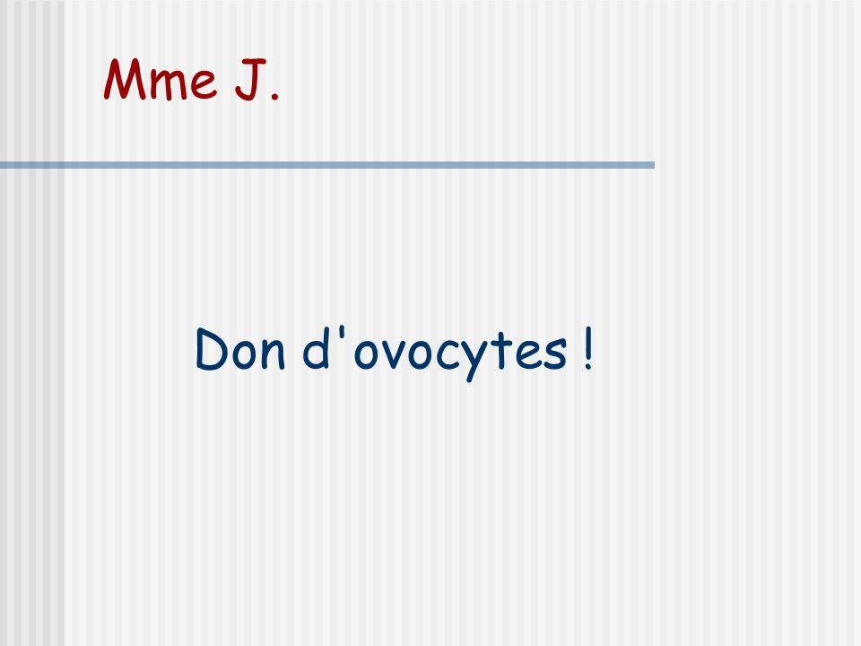 Mme J. Don d ovocytes !