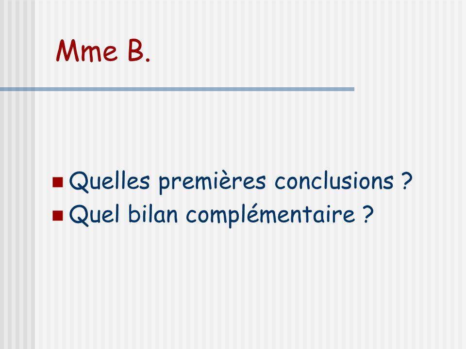 Mme B. Quelles premières conclusions ? Quel bilan complémentaire ?