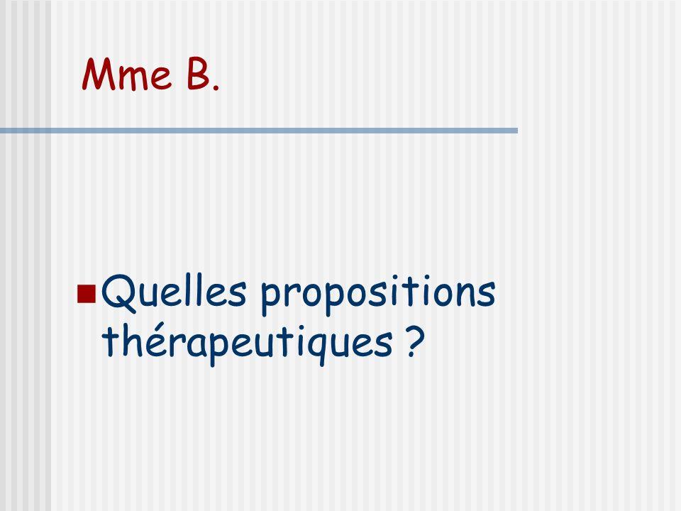 Mme B. Quelles propositions thérapeutiques ?