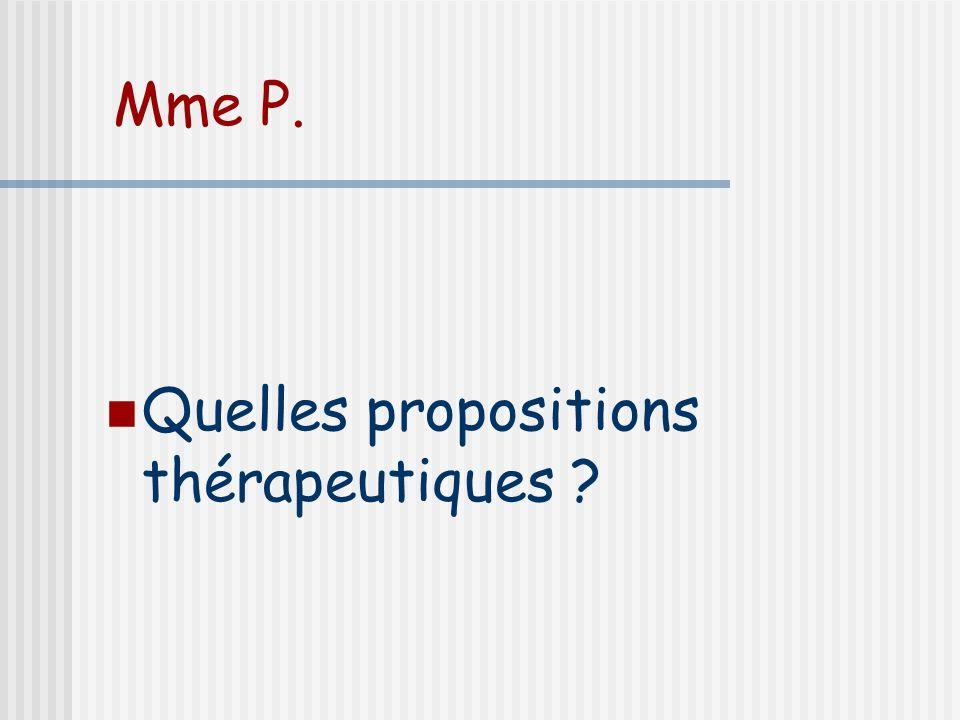 Mme P. Quelles propositions thérapeutiques ?