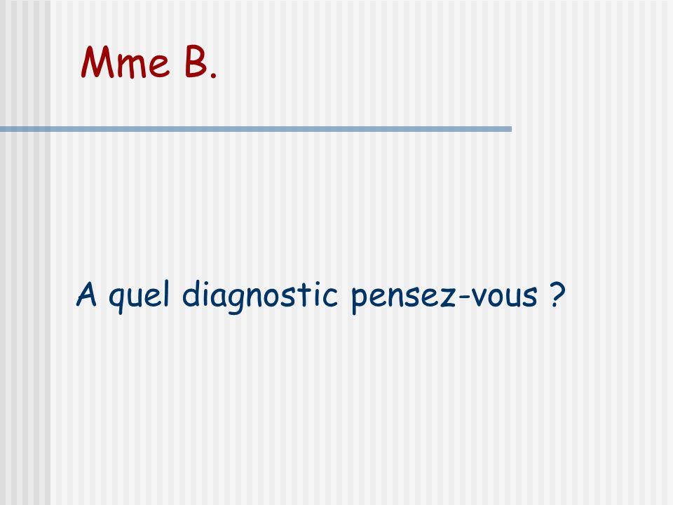 Mme B. A quel diagnostic pensez-vous ?