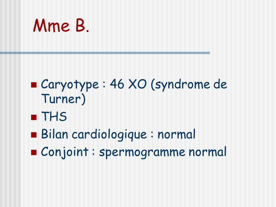 Mme B. Caryotype : 46 XO (syndrome de Turner) THS Bilan cardiologique : normal Conjoint : spermogramme normal