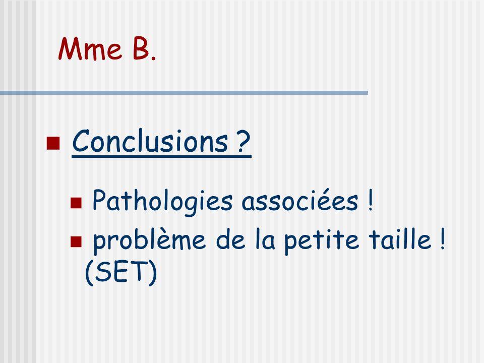 Mme B. Conclusions ? Pathologies associées ! problème de la petite taille ! (SET)
